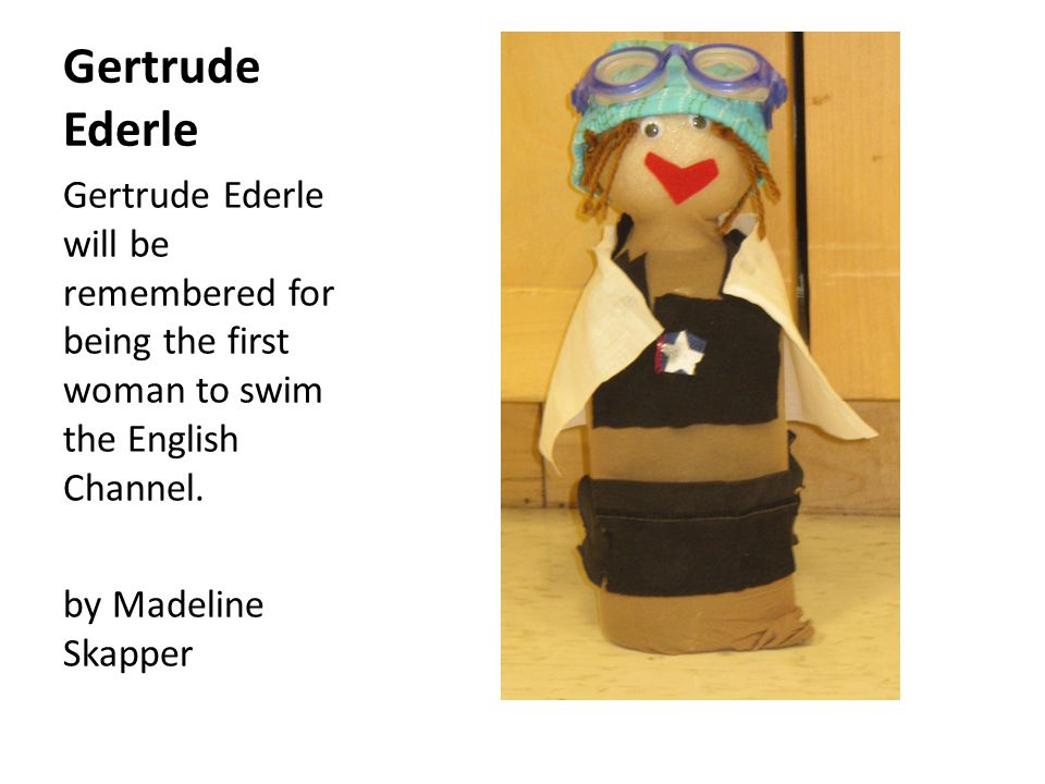 Gertrude Ederle Gertrude Ederle will be remembered for being the first woman to swim the English Channel.