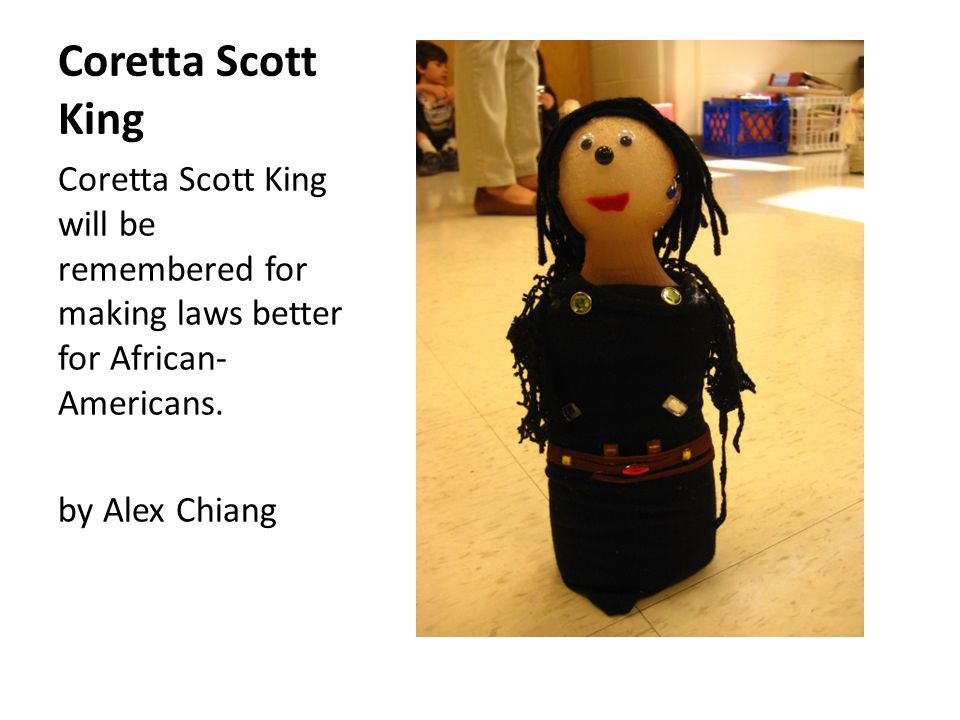 Coretta Scott King Coretta Scott King will be remembered for making laws better for African- Americans.