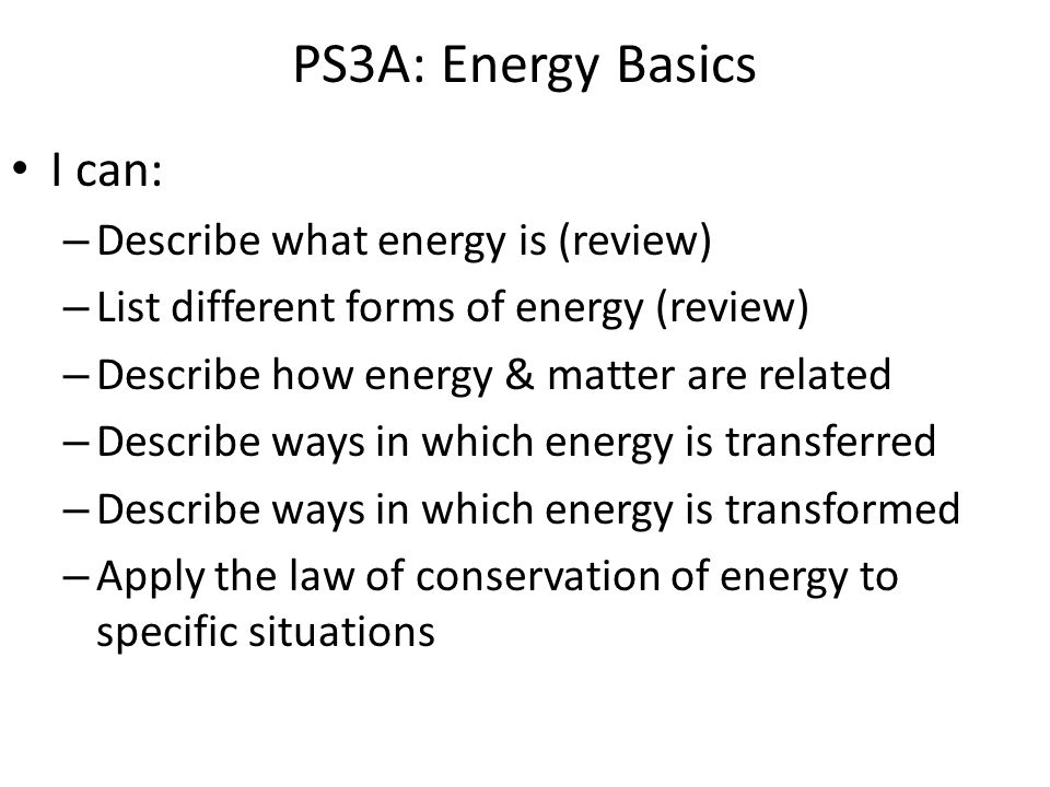 PS3A: Energy Basics I can: – Describe what energy is (review) – List different forms of energy (review) – Describe how energy & matter are related – Describe ways in which energy is transferred – Describe ways in which energy is transformed – Apply the law of conservation of energy to specific situations