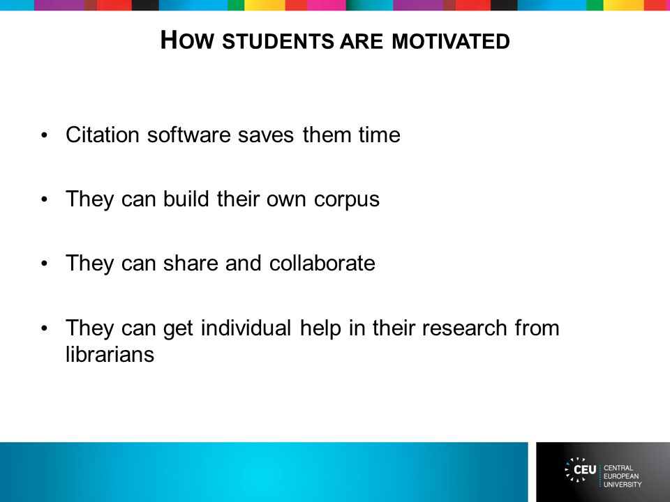 H OW STUDENTS ARE MOTIVATED Citation software saves them time They can build their own corpus They can share and collaborate They can get individual help in their research from librarians