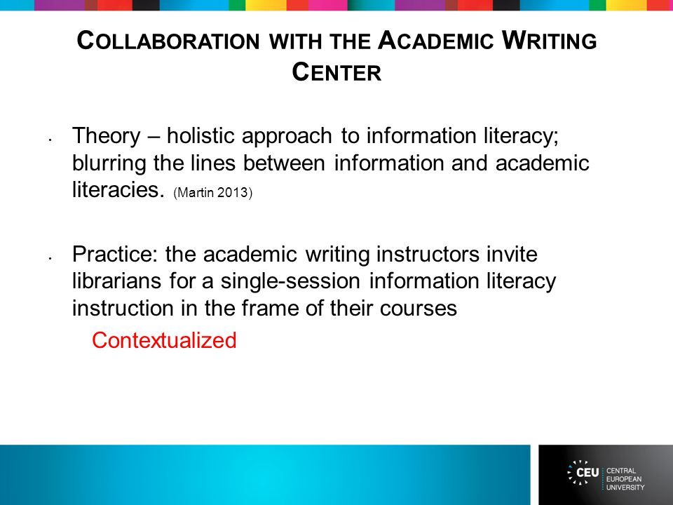 C OLLABORATION WITH THE A CADEMIC W RITING C ENTER Theory – holistic approach to information literacy; blurring the lines between information and academic literacies.