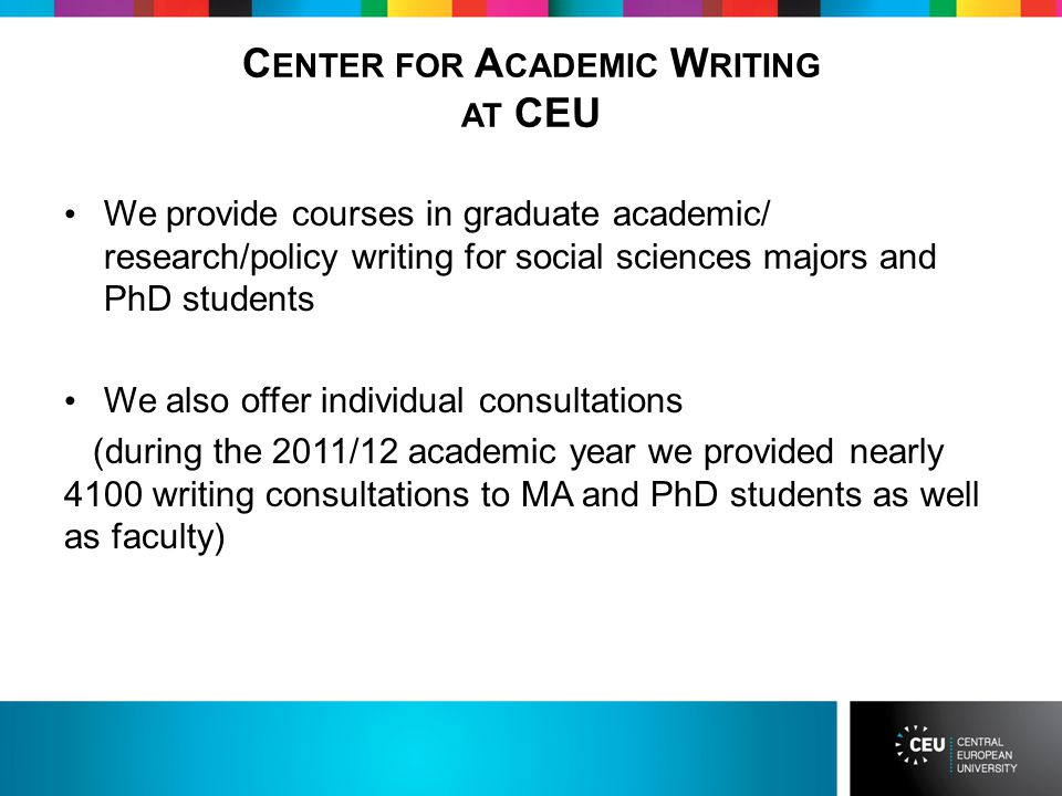 C ENTER FOR A CADEMIC W RITING AT CEU We provide courses in graduate academic/ research/policy writing for social sciences majors and PhD students We also offer individual consultations (during the 2011/12 academic year we provided nearly 4100 writing consultations to MA and PhD students as well as faculty)