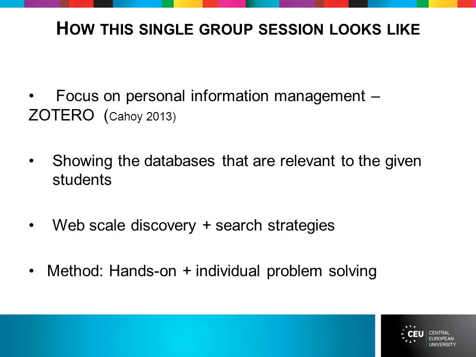 H OW THIS SINGLE GROUP SESSION LOOKS LIKE Focus on personal information management – ZOTERO ( Cahoy 2013) Showing the databases that are relevant to the given students Web scale discovery + search strategies Method: Hands-on + individual problem solving