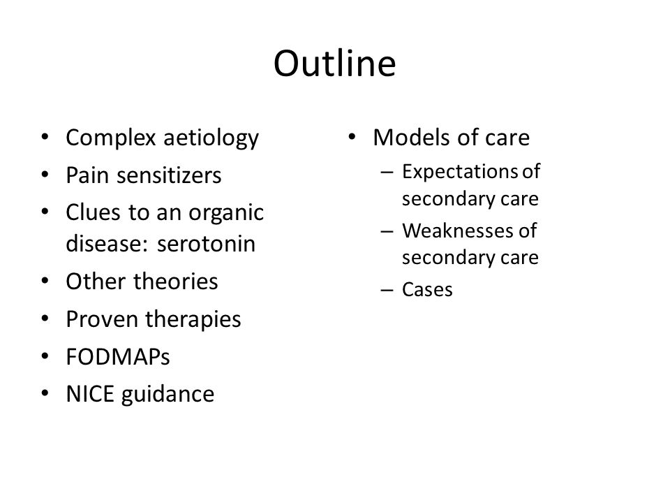 Outline Complex aetiology Pain sensitizers Clues to an organic disease: serotonin Other theories Proven therapies FODMAPs NICE guidance Models of care – Expectations of secondary care – Weaknesses of secondary care – Cases