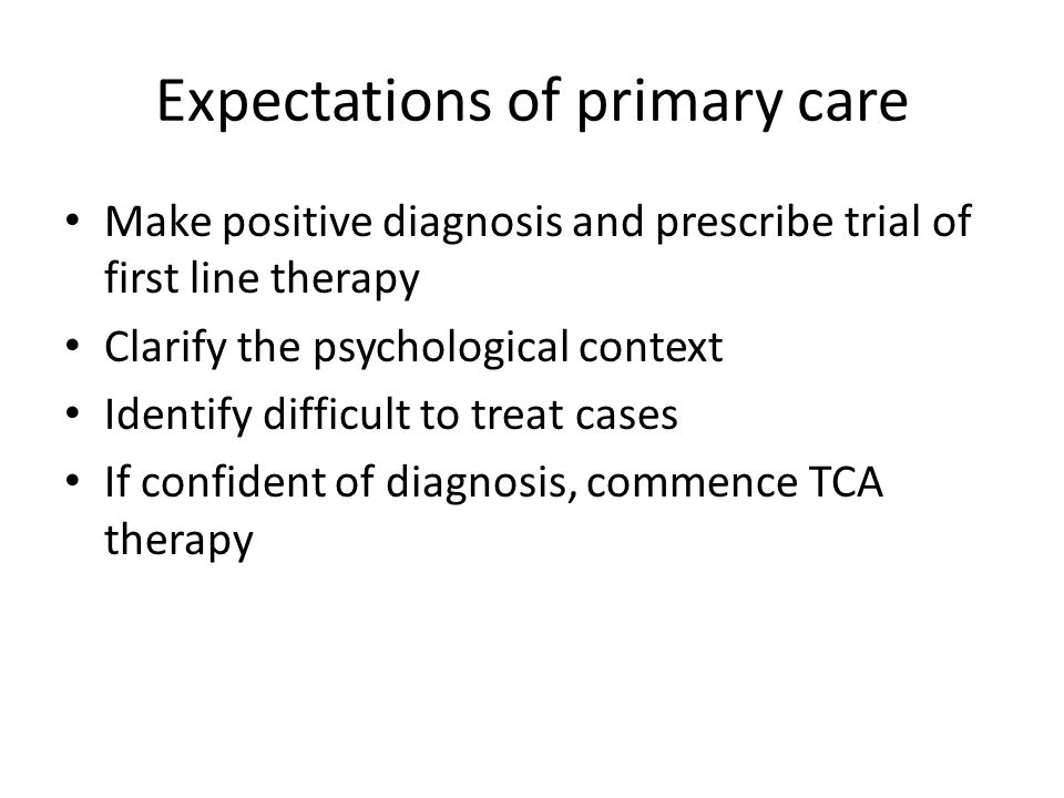 Expectations of primary care Make positive diagnosis and prescribe trial of first line therapy Clarify the psychological context Identify difficult to treat cases If confident of diagnosis, commence TCA therapy