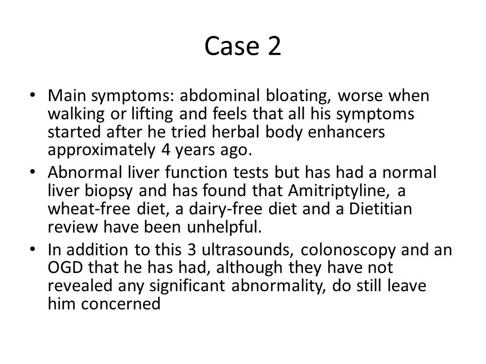 Case 2 Main symptoms: abdominal bloating, worse when walking or lifting and feels that all his symptoms started after he tried herbal body enhancers approximately 4 years ago.