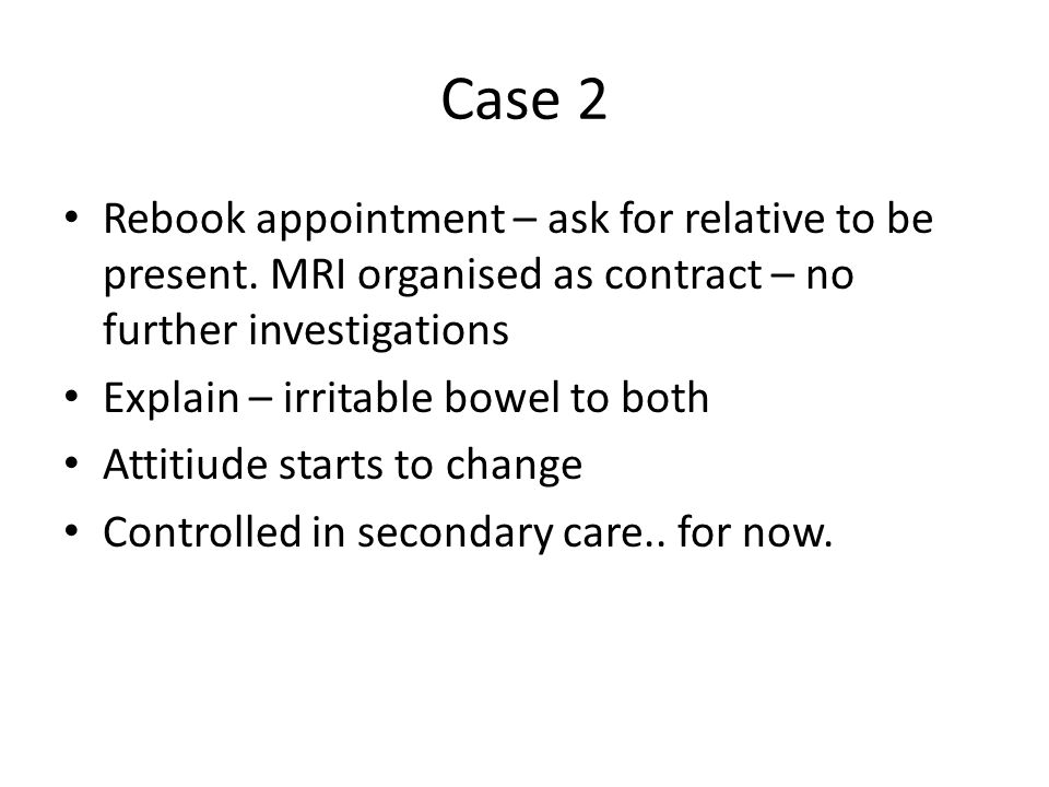 Case 2 Rebook appointment – ask for relative to be present. MRI organised as contract – no further investigations Explain – irritable bowel to both At