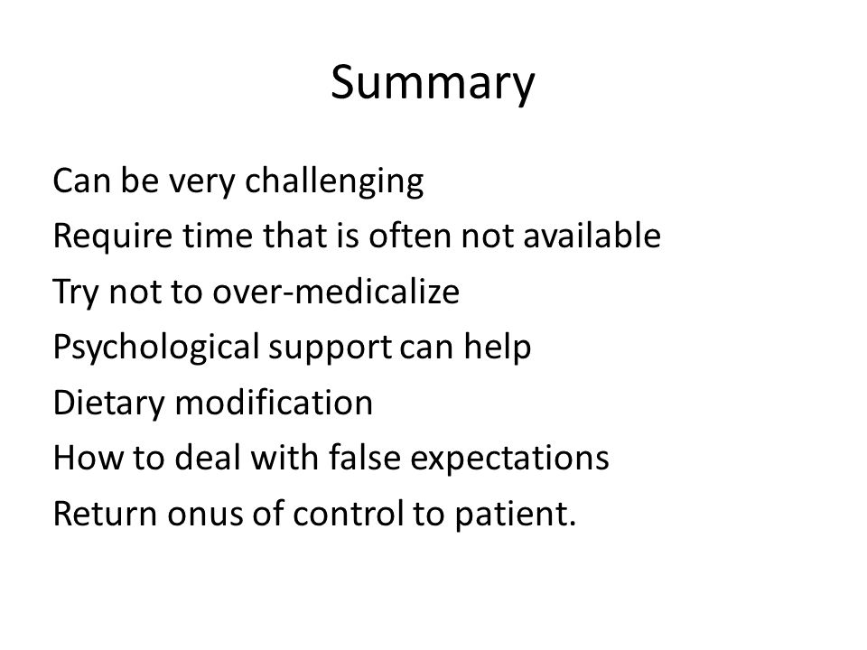 Summary Can be very challenging Require time that is often not available Try not to over-medicalize Psychological support can help Dietary modification How to deal with false expectations Return onus of control to patient.