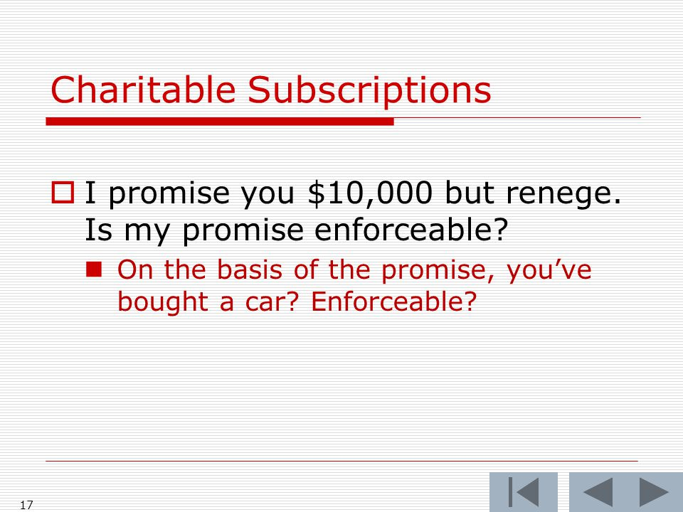 Charitable Subscriptions  I promise you $10,000 but renege. Is my promise enforceable? On the basis of the promise, you've bought a car? Enforceable?