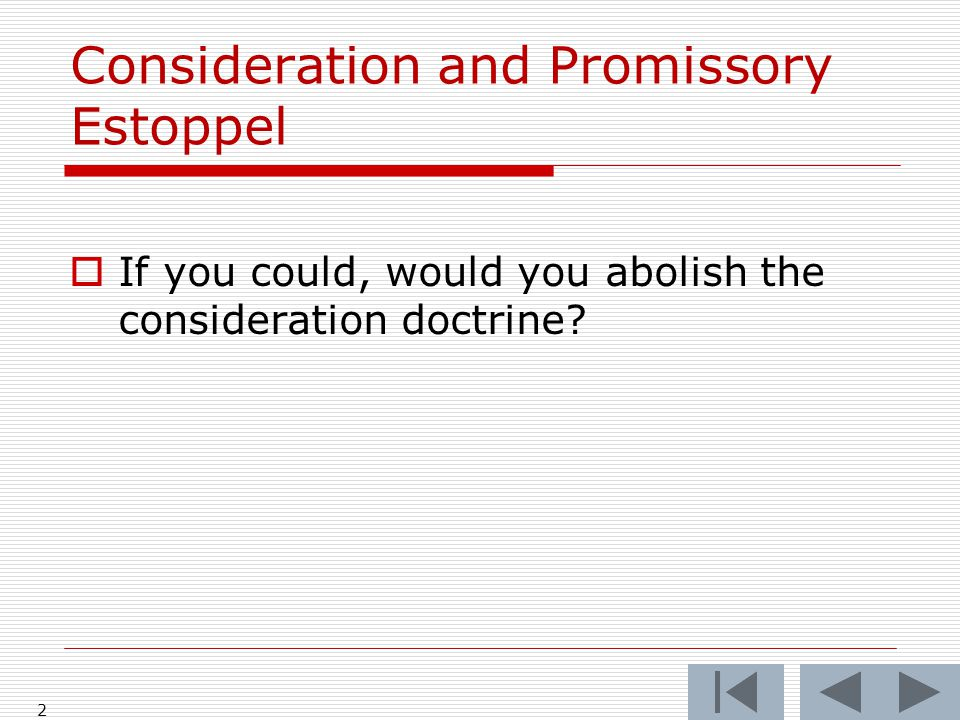Consideration and Promissory Estoppel  If you could, would you abolish the consideration doctrine? 2