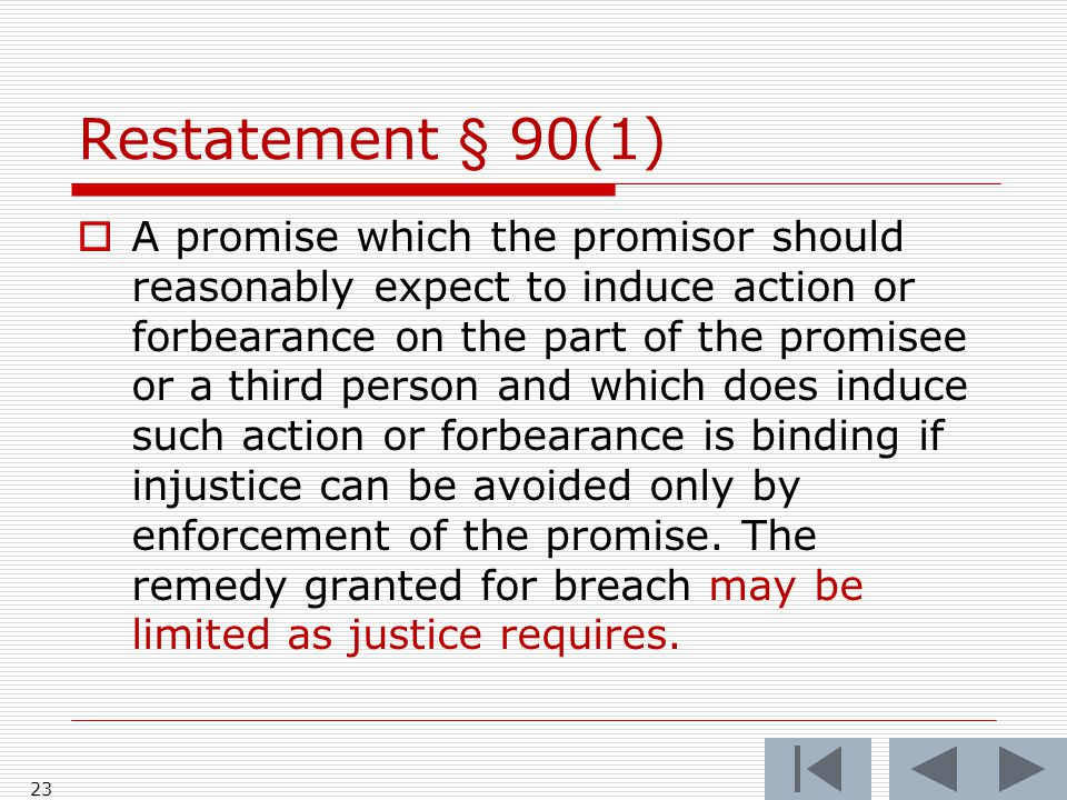 Restatement § 90(1)  A promise which the promisor should reasonably expect to induce action or forbearance on the part of the promisee or a third per