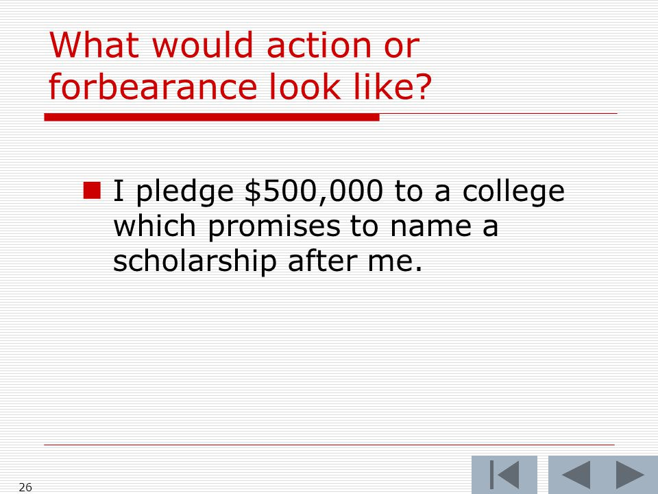 What would action or forbearance look like? I pledge $500,000 to a college which promises to name a scholarship after me. 26