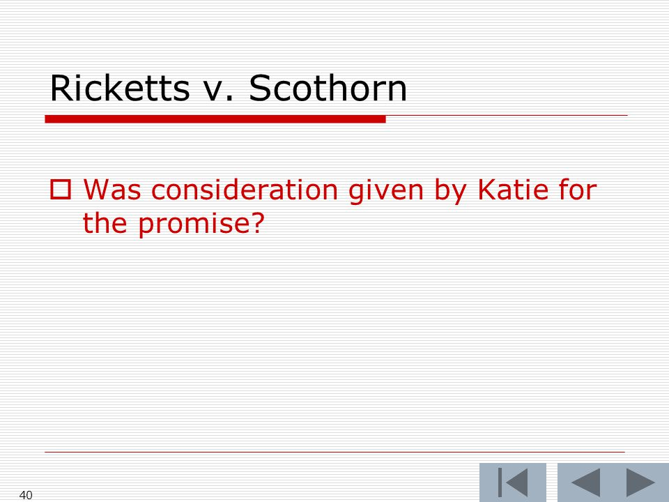 Ricketts v. Scothorn  Was consideration given by Katie for the promise? 40