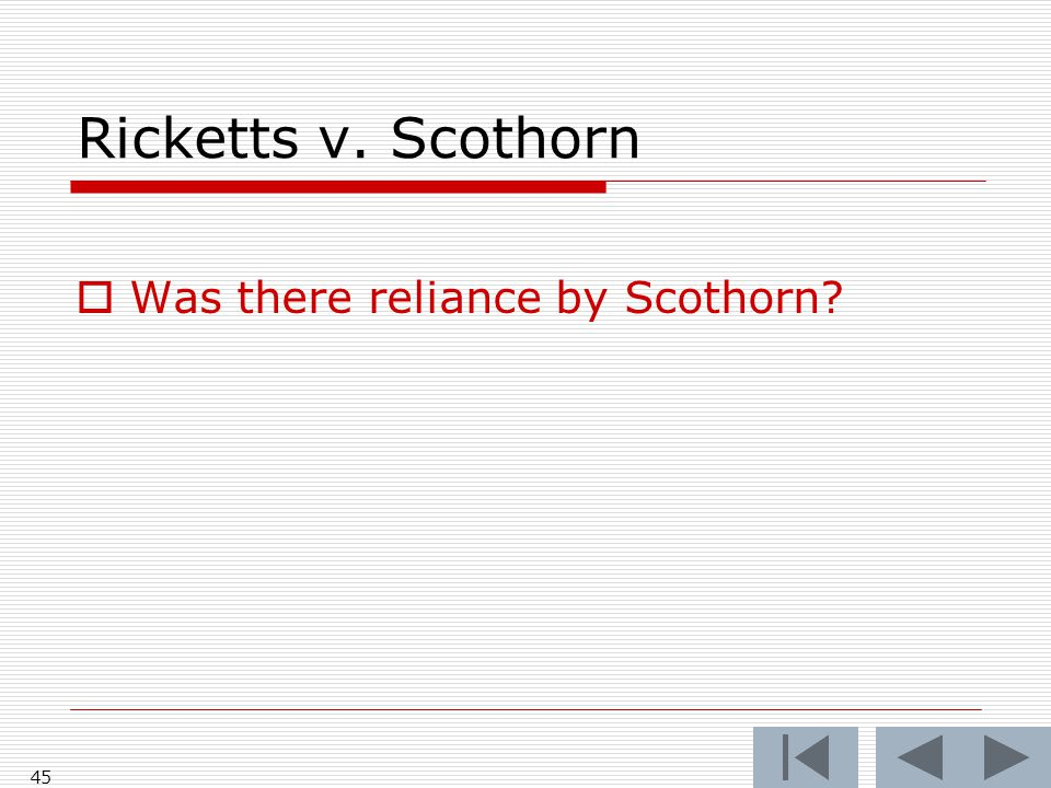 Ricketts v. Scothorn  Was there reliance by Scothorn? 45