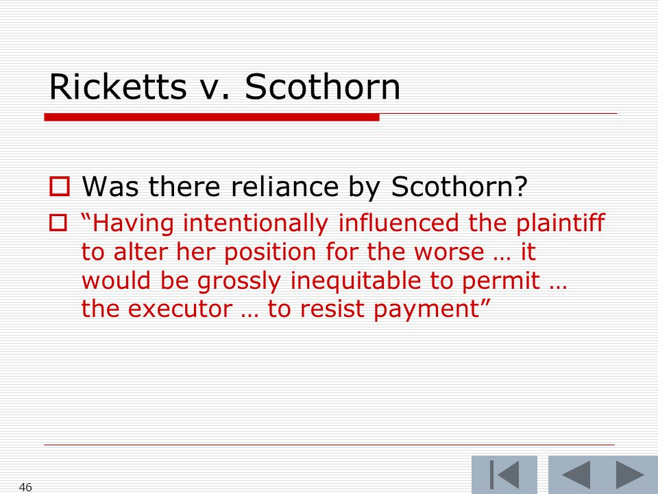 "Ricketts v. Scothorn  Was there reliance by Scothorn?  ""Having intentionally influenced the plaintiff to alter her position for the worse … it would"