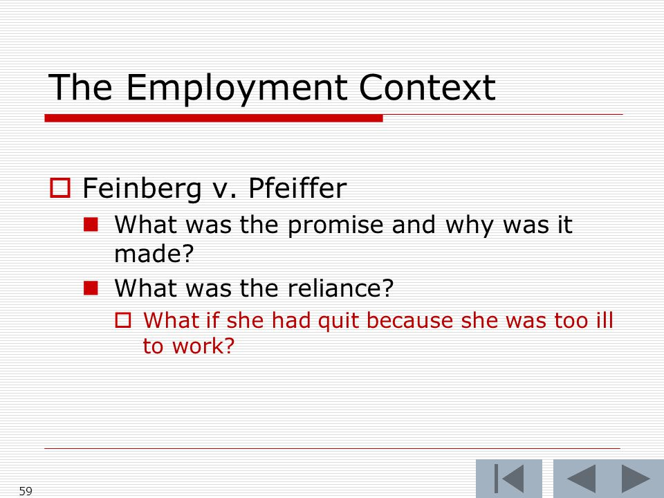 The Employment Context  Feinberg v. Pfeiffer What was the promise and why was it made? What was the reliance?  What if she had quit because she was