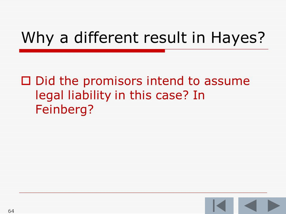 Why a different result in Hayes?  Did the promisors intend to assume legal liability in this case? In Feinberg? 64
