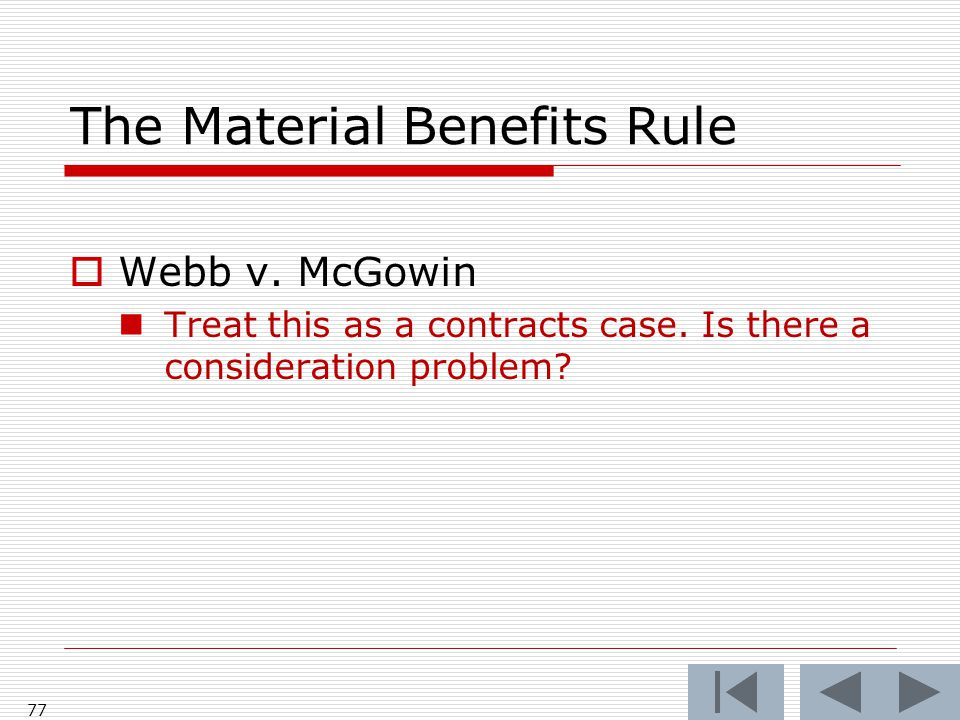 The Material Benefits Rule  Webb v. McGowin Treat this as a contracts case. Is there a consideration problem? 77