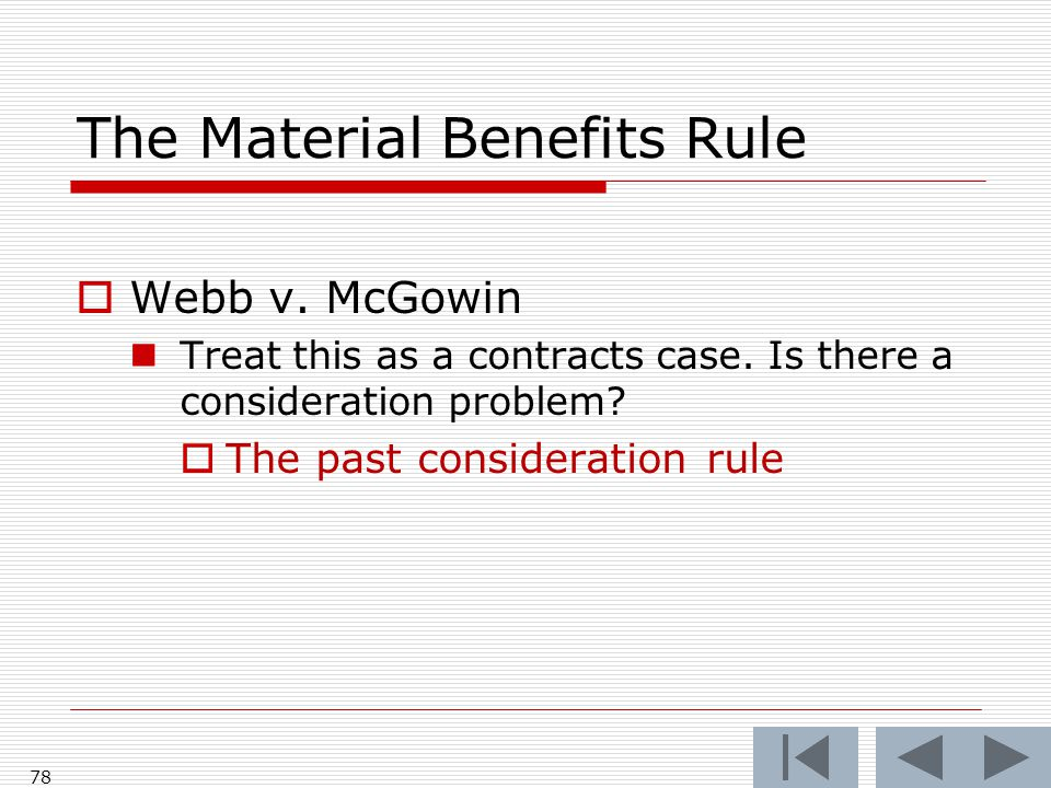 The Material Benefits Rule  Webb v. McGowin Treat this as a contracts case. Is there a consideration problem?  The past consideration rule 78