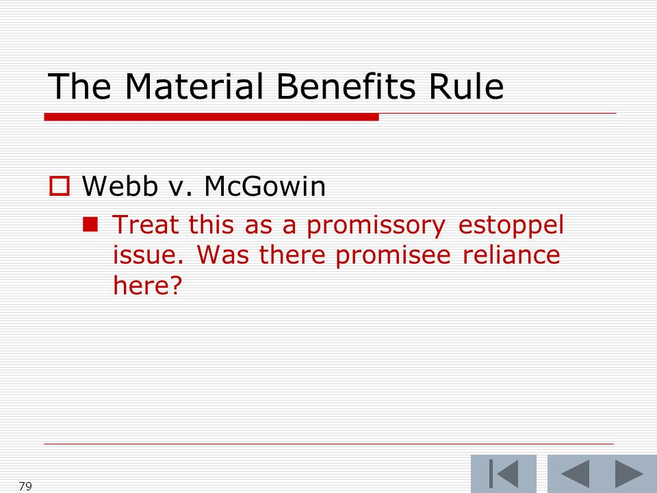 The Material Benefits Rule  Webb v. McGowin Treat this as a promissory estoppel issue. Was there promisee reliance here? 79