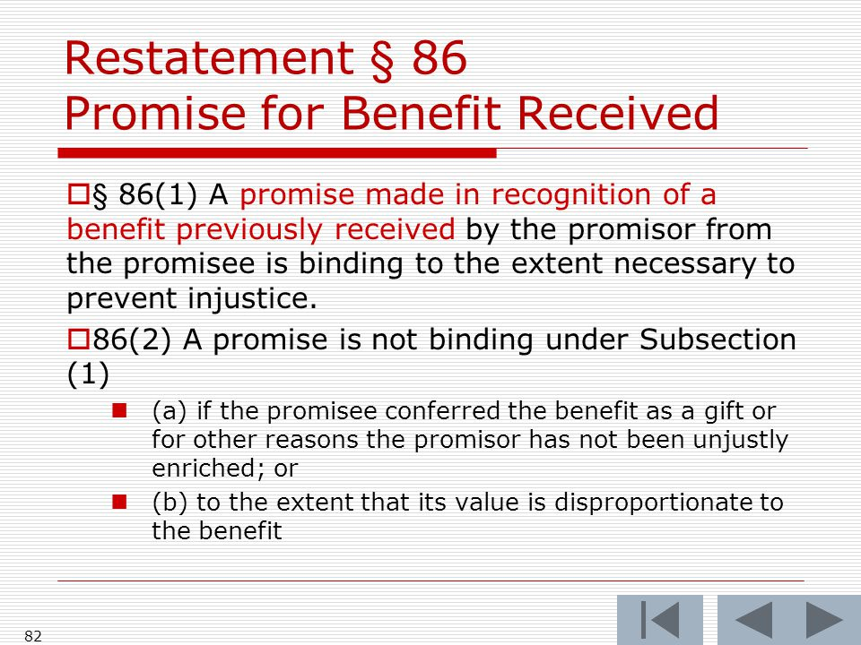 Restatement § 86 Promise for Benefit Received  § 86(1) A promise made in recognition of a benefit previously received by the promisor from the promis