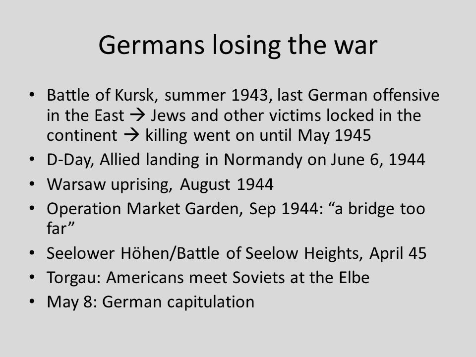 Germans losing the war Battle of Kursk, summer 1943, last German offensive in the East  Jews and other victims locked in the continent  killing went on until May 1945 D-Day, Allied landing in Normandy on June 6, 1944 Warsaw uprising, August 1944 Operation Market Garden, Sep 1944: a bridge too far Seelower Höhen/Battle of Seelow Heights, April 45 Torgau: Americans meet Soviets at the Elbe May 8: German capitulation
