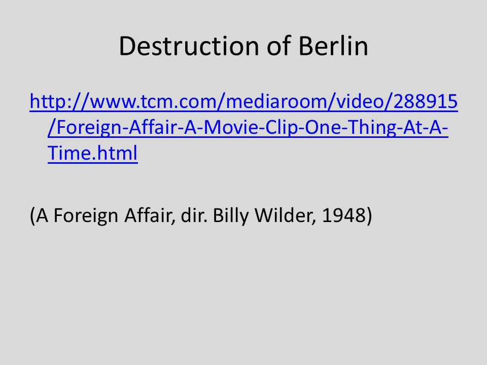 Destruction of Berlin http://www.tcm.com/mediaroom/video/288915 /Foreign-Affair-A-Movie-Clip-One-Thing-At-A- Time.html (A Foreign Affair, dir.