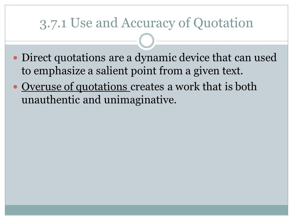 3.7.1 Use and Accuracy of Quotation Direct quotations are a dynamic device that can used to emphasize a salient point from a given text. Overuse of qu