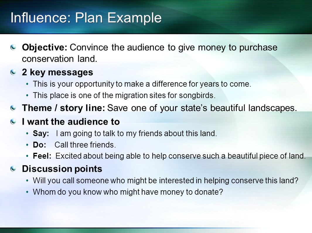 Influence: Plan Example Objective: Convince the audience to give money to purchase conservation land.