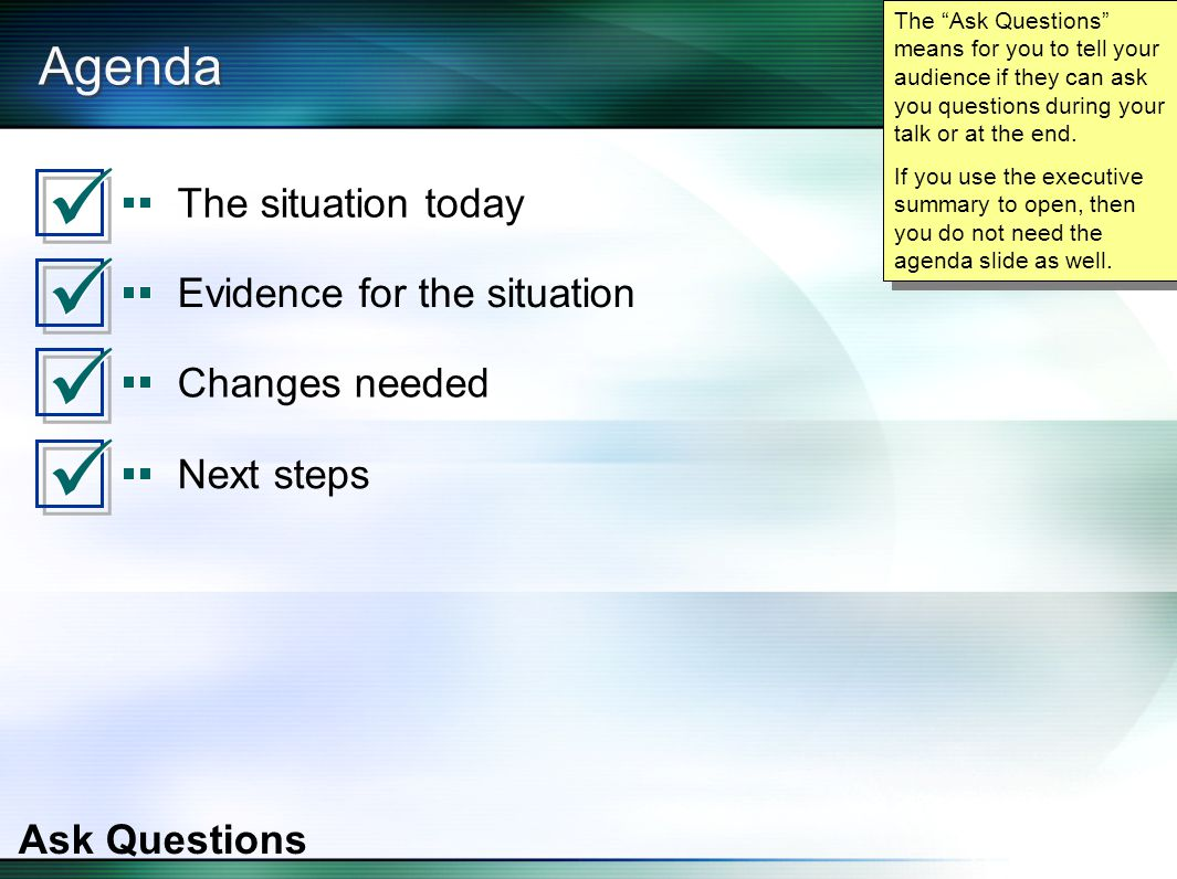 Agenda The situation today Evidence for the situation Changes needed Next steps Ask Questions The Ask Questions means for you to tell your audience if they can ask you questions during your talk or at the end.