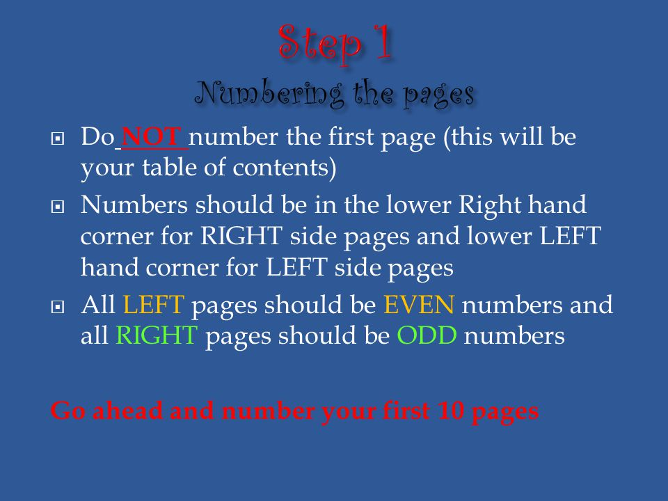  Do NOT number the first page (this will be your table of contents)  Numbers should be in the lower Right hand corner for RIGHT side pages and lower LEFT hand corner for LEFT side pages  All LEFT pages should be EVEN numbers and all RIGHT pages should be ODD numbers Go ahead and number your first 10 pages