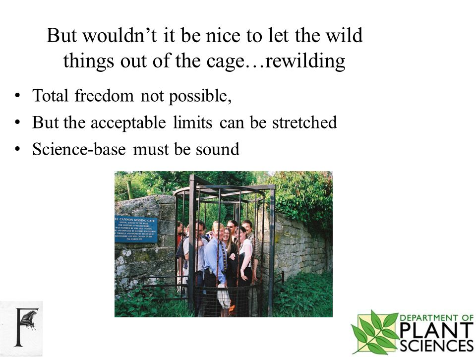 But wouldn't it be nice to let the wild things out of the cage…rewilding Total freedom not possible, But the acceptable limits can be stretched Science-base must be sound