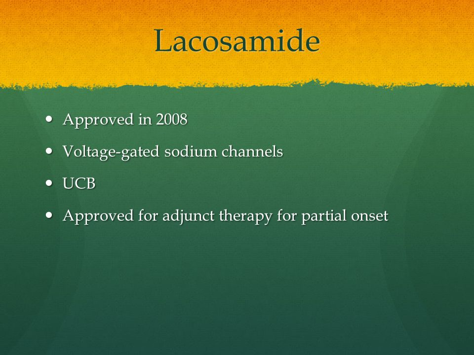 Lacosamide Approved in 2008 Approved in 2008 Voltage-gated sodium channels Voltage-gated sodium channels UCB UCB Approved for adjunct therapy for partial onset Approved for adjunct therapy for partial onset