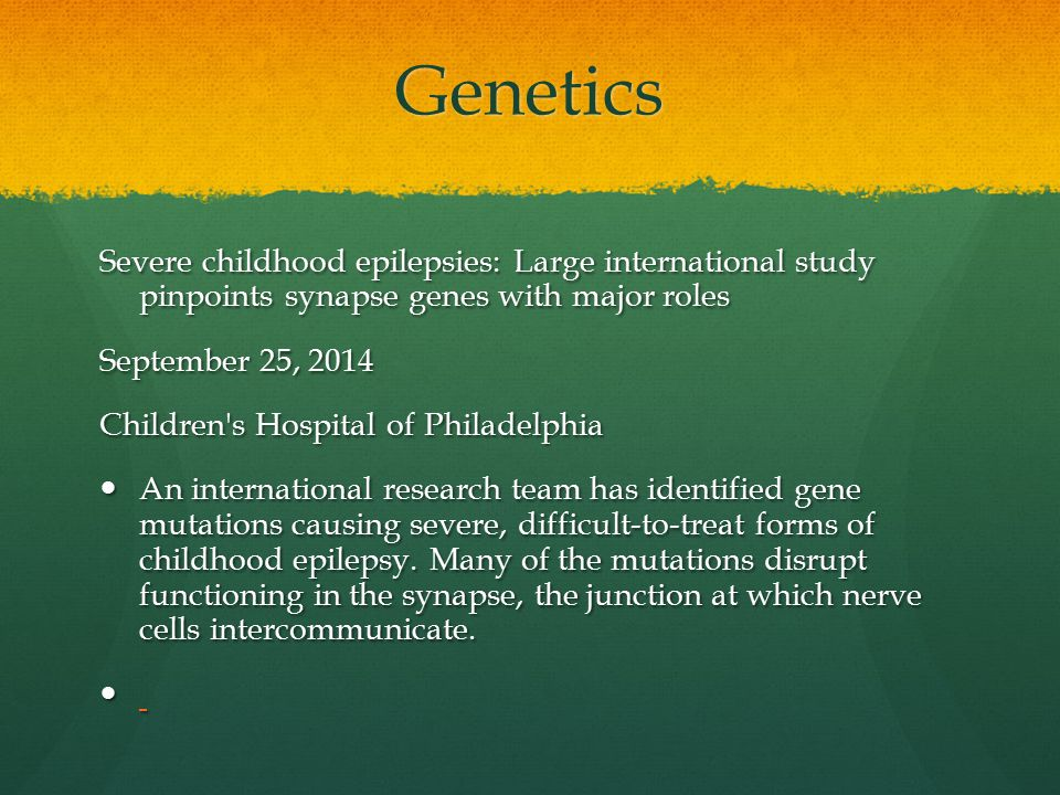 Genetics Severe childhood epilepsies: Large international study pinpoints synapse genes with major roles September 25, 2014 Children s Hospital of Philadelphia An international research team has identified gene mutations causing severe, difficult-to-treat forms of childhood epilepsy.