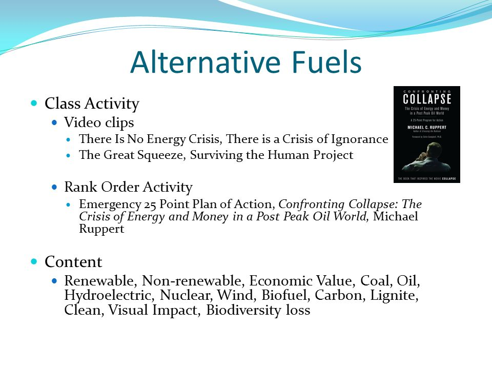 Alternative Fuels Class Activity Video clips There Is No Energy Crisis, There is a Crisis of Ignorance The Great Squeeze, Surviving the Human Project Rank Order Activity Emergency 25 Point Plan of Action, Confronting Collapse: The Crisis of Energy and Money in a Post Peak Oil World, Michael Ruppert Content Renewable, Non-renewable, Economic Value, Coal, Oil, Hydroelectric, Nuclear, Wind, Biofuel, Carbon, Lignite, Clean, Visual Impact, Biodiversity loss