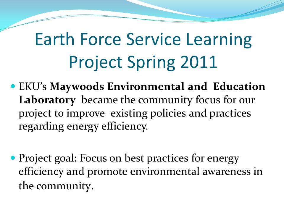 Earth Force Service Learning Project Spring 2011 EKU's Maywoods Environmental and Education Laboratory became the community focus for our project to improve existing policies and practices regarding energy efficiency.
