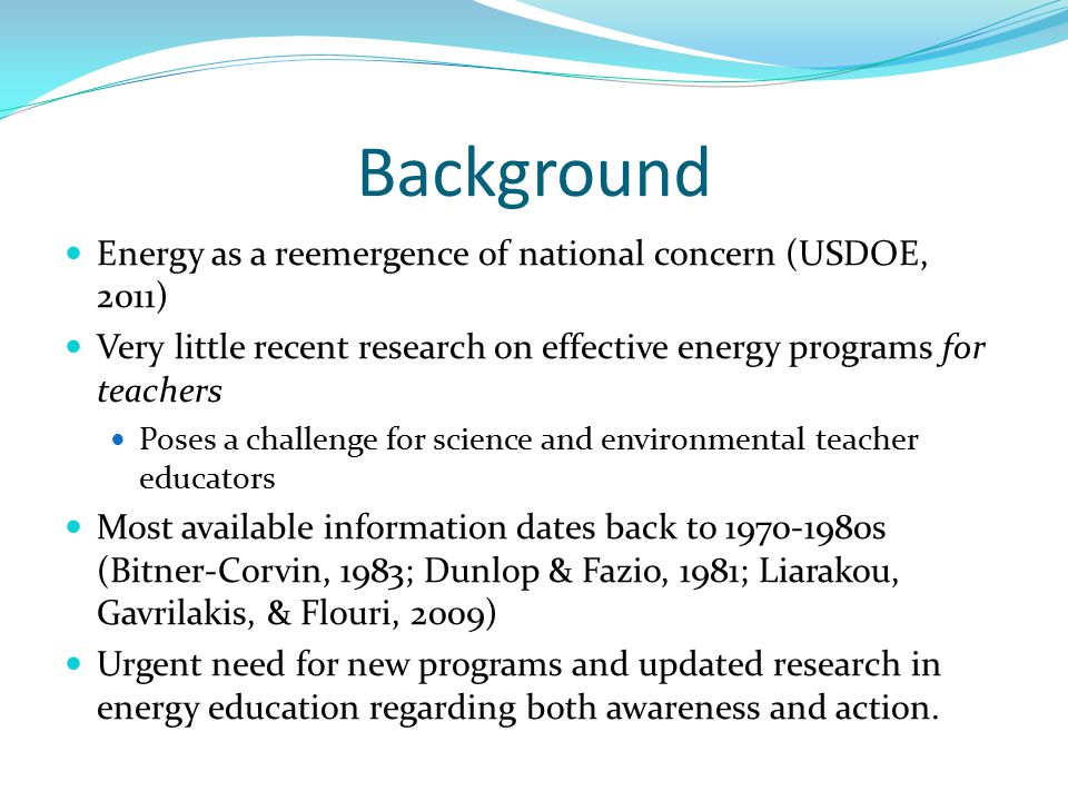 Background Energy as a reemergence of national concern (USDOE, 2011) Very little recent research on effective energy programs for teachers Poses a challenge for science and environmental teacher educators Most available information dates back to 1970-1980s (Bitner-Corvin, 1983; Dunlop & Fazio, 1981; Liarakou, Gavrilakis, & Flouri, 2009) Urgent need for new programs and updated research in energy education regarding both awareness and action.