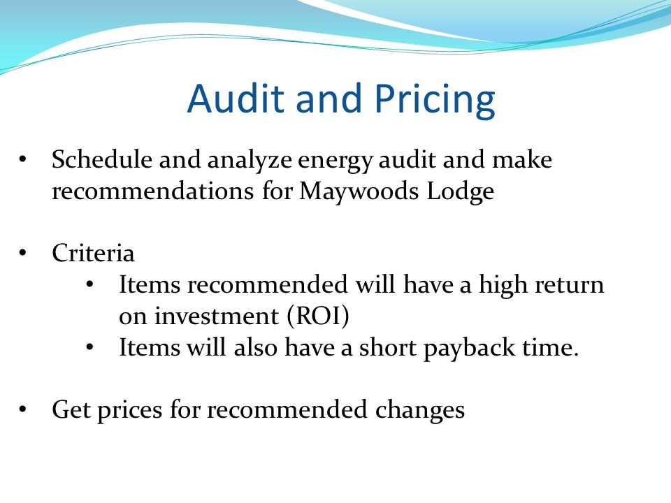 Schedule and analyze energy audit and make recommendations for Maywoods Lodge Criteria Items recommended will have a high return on investment (ROI) Items will also have a short payback time.