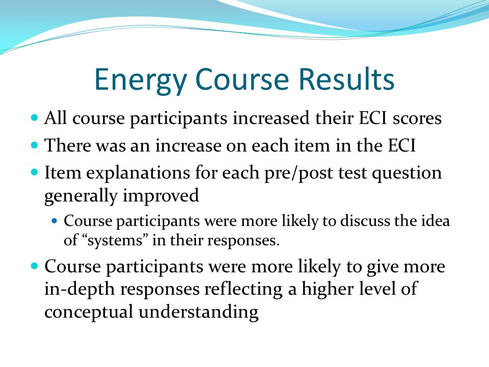 Energy Course Results All course participants increased their ECI scores There was an increase on each item in the ECI Item explanations for each pre/post test question generally improved Course participants were more likely to discuss the idea of systems in their responses.