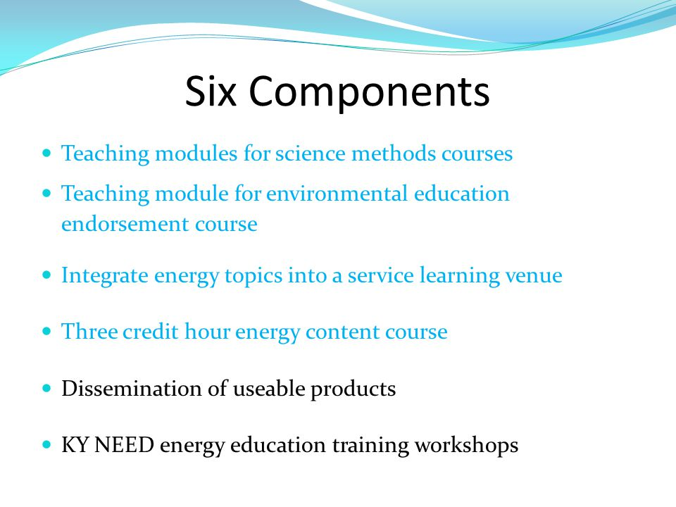 Six Components Teaching modules for science methods courses Teaching module for environmental education endorsement course Integrate energy topics into a service learning venue Three credit hour energy content course Dissemination of useable products KY NEED energy education training workshops