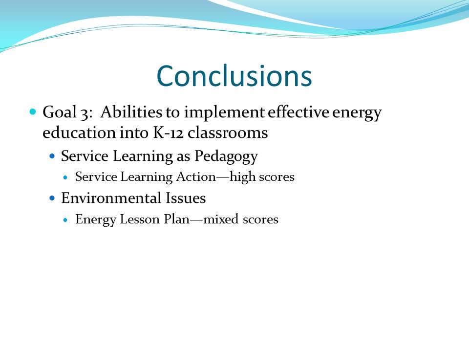 Conclusions Goal 3: Abilities to implement effective energy education into K-12 classrooms Service Learning as Pedagogy Service Learning Action—high scores Environmental Issues Energy Lesson Plan—mixed scores