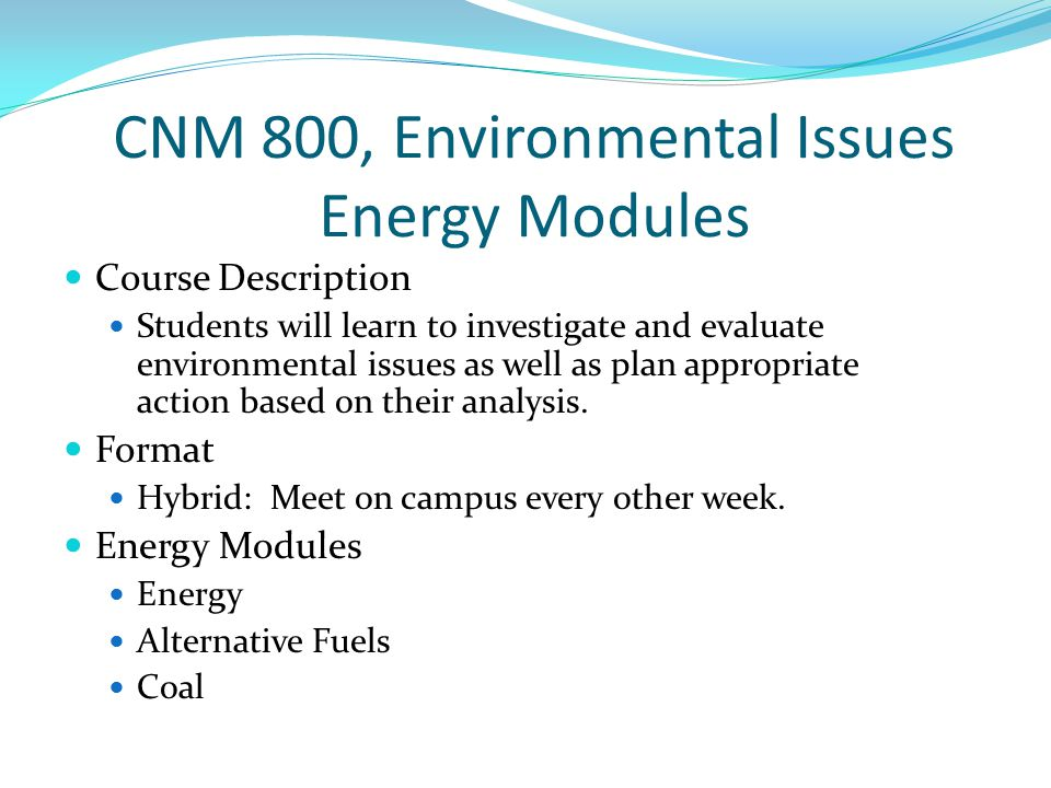CNM 800, Environmental Issues Energy Modules Course Description Students will learn to investigate and evaluate environmental issues as well as plan appropriate action based on their analysis.