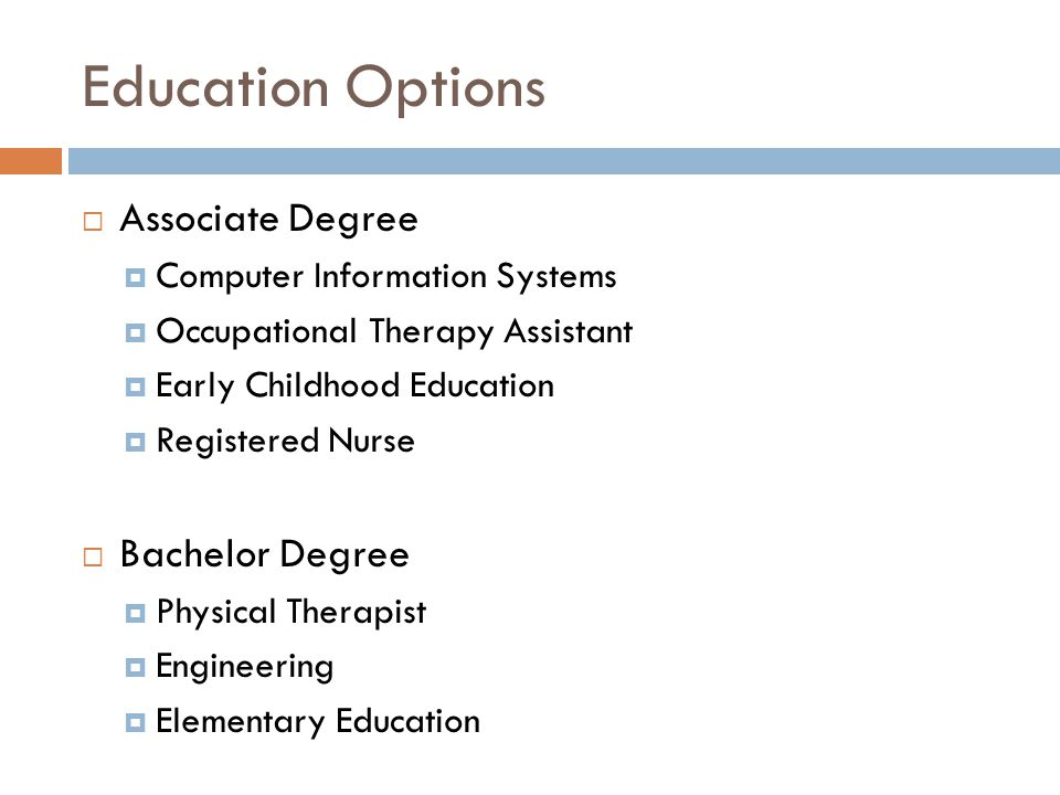 Education Options  Associate Degree  Computer Information Systems  Occupational Therapy Assistant  Early Childhood Education  Registered Nurse  Bachelor Degree  Physical Therapist  Engineering  Elementary Education