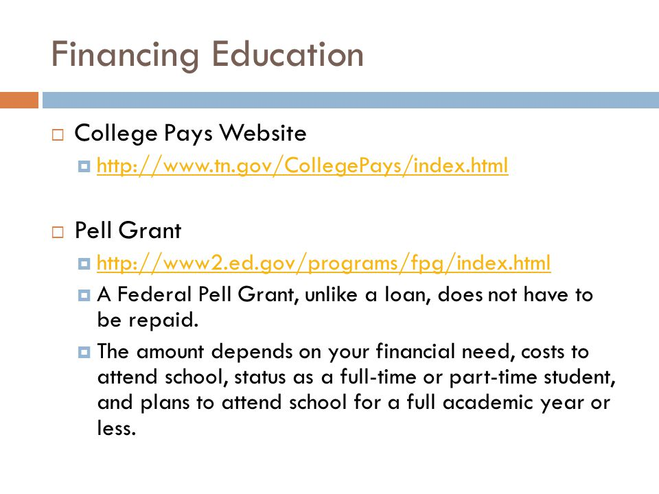 Financing Education  College Pays Website  http://www.tn.gov/CollegePays/index.html http://www.tn.gov/CollegePays/index.html  Pell Grant  http://www2.ed.gov/programs/fpg/index.html http://www2.ed.gov/programs/fpg/index.html  A Federal Pell Grant, unlike a loan, does not have to be repaid.