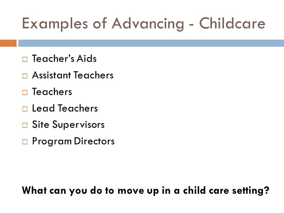 Examples of Advancing - Childcare  Teacher's Aids  Assistant Teachers  Teachers  Lead Teachers  Site Supervisors  Program Directors What can you do to move up in a child care setting?