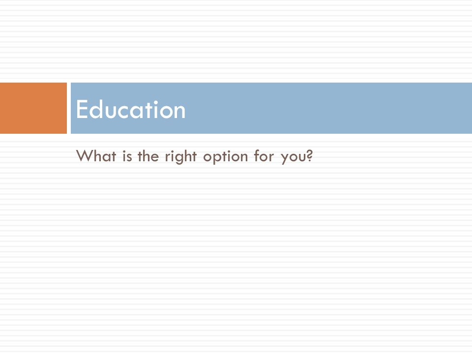 What is the right option for you? Education