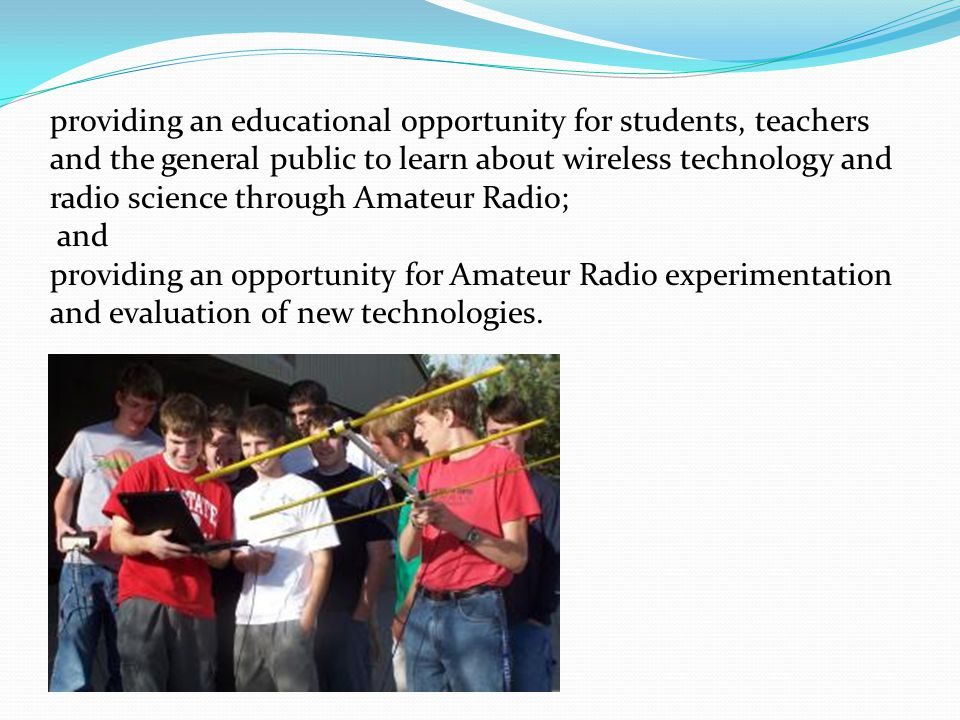 providing an educational opportunity for students, teachers and the general public to learn about wireless technology and radio science through Amateur Radio; and providing an opportunity for Amateur Radio experimentation and evaluation of new technologies.