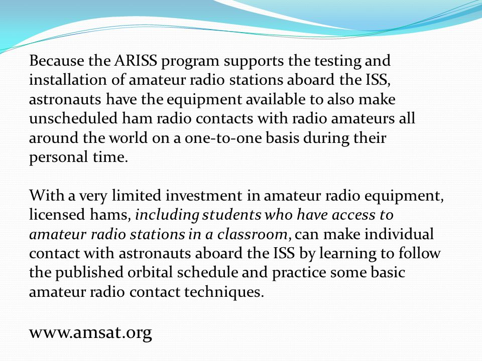 Because the ARISS program supports the testing and installation of amateur radio stations aboard the ISS, astronauts have the equipment available to also make unscheduled ham radio contacts with radio amateurs all around the world on a one-to-one basis during their personal time.