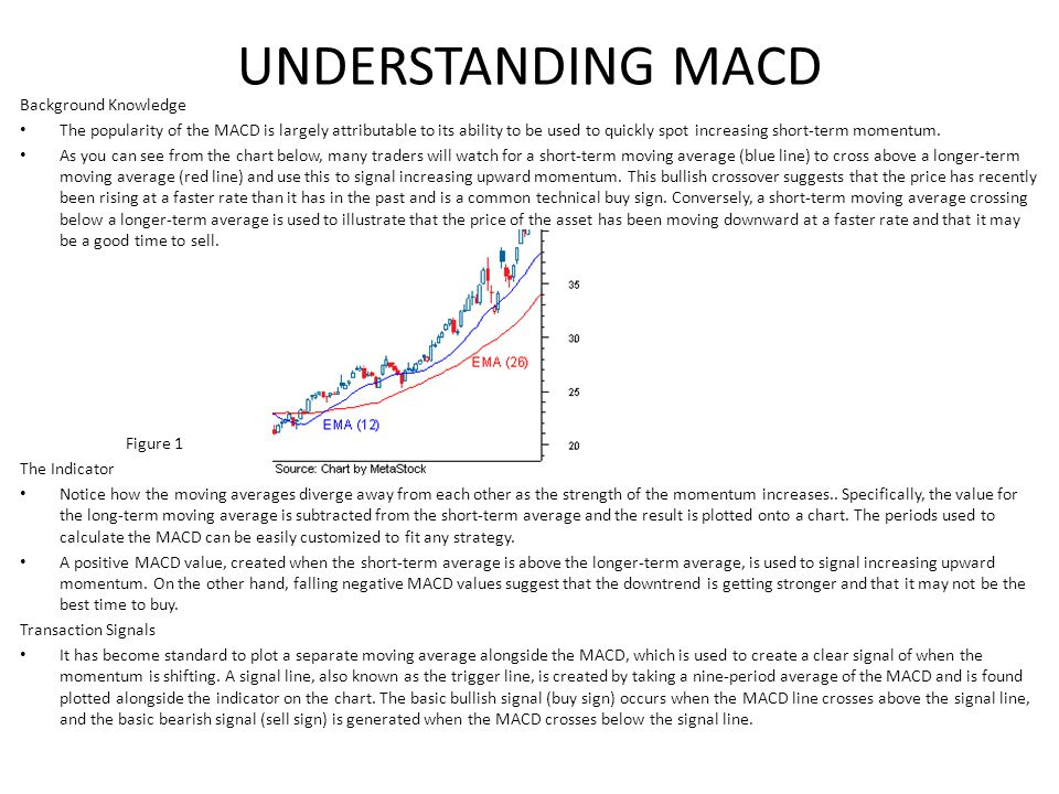 UNDERSTANDING MACD Background Knowledge The popularity of the MACD is largely attributable to its ability to be used to quickly spot increasing short-term momentum.