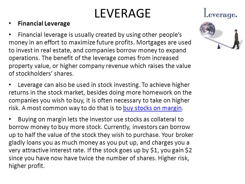 LEVERAGE Financial Leverage Financial leverage is usually created by using other people's money in an effort to maximize future profits.